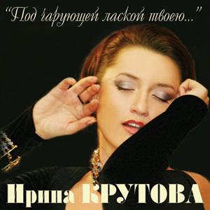 Компакт-диск Ирины Крутовой ПОД ЧАРУЮЩЕЙ ЛАСКОЙ ТВОЕЮ...